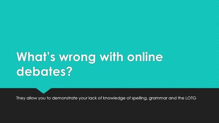 What's wrong with online debates? They allow you to demonstrate your lack of knowledge of spelling, grammar and the LOTG.