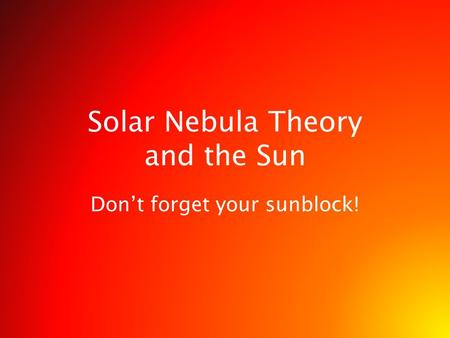 Solar Nebula Theory and the Sun Don't forget your sunblock!