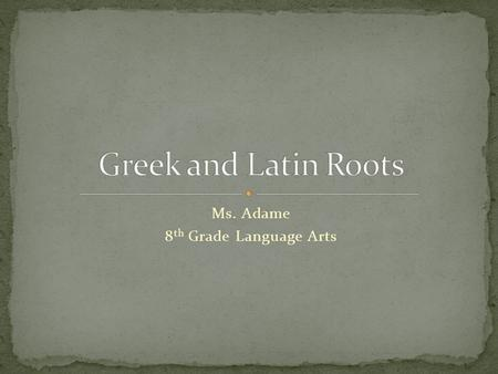 Ms. Adame 8 th Grade Language Arts. Many of the words we use today came from Greek or Latin words used in the past. A root is the basic element of a word.