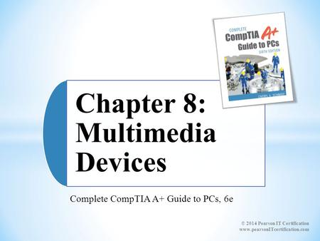 Complete CompTIA A+ Guide to PCs, 6e Chapter 8: Multimedia Devices © 2014 Pearson IT Certification www.pearsonITcertification.com.