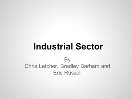 Industrial Sector By Chris Letcher, Bradley Barham and Eric Russell.