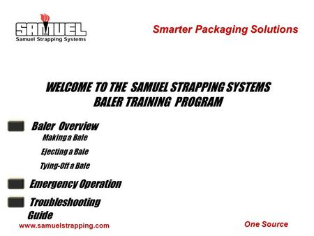 One Source Smarter Packaging Solutions www.samuelstrapping.com WELCOME TO THE SAMUEL STRAPPING SYSTEMS BALER TRAINING PROGRAM Baler Overview Making a.