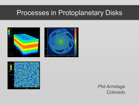 Processes in Protoplanetary Disks Phil Armitage Colorado.