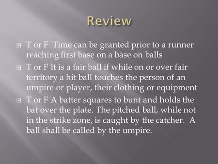 Review T or F Time can be granted prior to a runner reaching first base on a base on balls T or F It is a fair ball if while on or over fair territory.