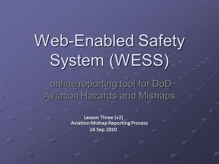 Web-Enabled Safety System (WESS) online reporting tool for DoD Aviation Hazards and Mishaps online reporting tool for DoD Aviation Hazards and Mishaps.