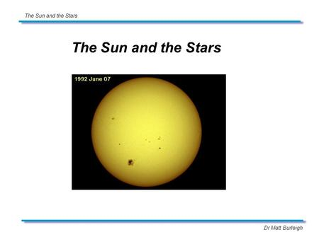 Dr Matt Burleigh The Sun and the Stars. Dr Matt Burleigh The Sun and the Stars Limb darkening The surface of the sun does not have uniform brightness,