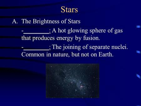 Stars A.The Brightness of Stars -________: A hot glowing sphere of gas that produces energy by fusion. -________: The joining of separate nuclei. Common.
