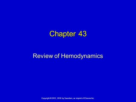 Copyright © 2013, 2010 by Saunders, an imprint of Elsevier Inc. Chapter 43 Review of Hemodynamics.