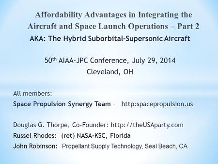 AKA: The Hybrid Suborbital-Supersonic Aircraft 50 th AIAA-JPC Conference, July 29, 2014 Cleveland, OH All members: Space Propulsion Synergy Team –