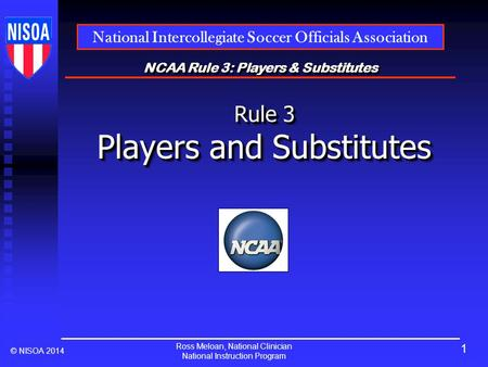 Ross Meloan, National Clinician National Instruction Program National Intercollegiate Soccer Officials Association © NISOA 2014 NCAA Rule 3: Players &