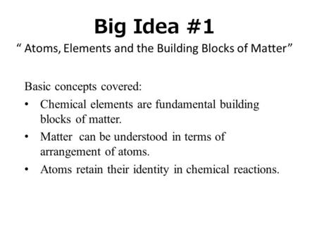 "Big Idea #1 "" Atoms, Elements and the Building Blocks of Matter"" Basic concepts covered: Chemical elements are fundamental building blocks of matter. Matter."