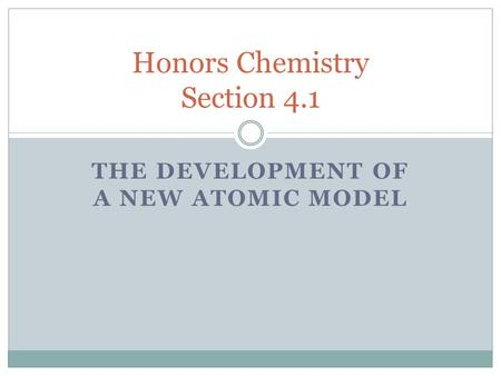 THE DEVELOPMENT OF A NEW ATOMIC MODEL Honors Chemistry Section 4.1.