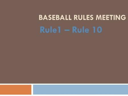 BASEBALL RULES MEETING Rule1 – Rule 10. Rule 1: Objectives of the Game  Bats  Bats must be BBCORE bats no longer than 36 inches and the barrel no larger.
