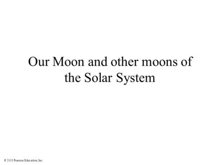 © 2010 Pearson Education, Inc. Our Moon and other moons of the Solar System.