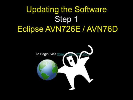To Begin, visit www.eclipse-web.comwww.eclipse-web.com Updating the Software Step 1 Eclipse AVN726E / AVN76D.