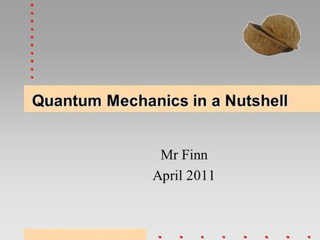 Quantum Mechanics in a Nutshell Mr Finn April 2011.
