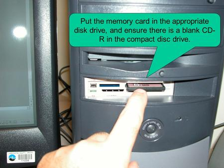 Put the memory card in the appropriate disk drive, and ensure there is a blank CD- R in the compact disc drive.