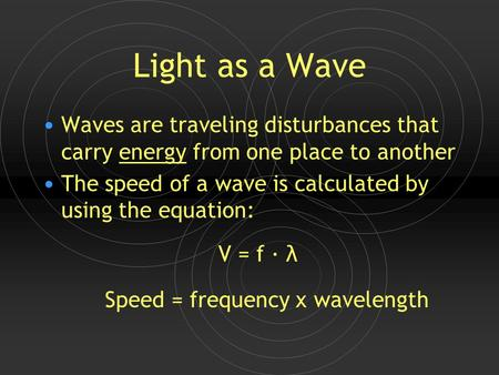Light as a Wave Waves are traveling disturbances that carry energy from one place to another The speed of a wave is calculated by using the equation: V.
