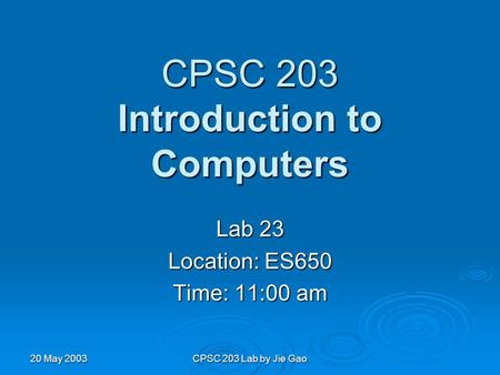 20 May 2003 CPSC 203 Lab by Jie Gao CPSC 203 Introduction to Computers Lab 23 Location: ES650 Time: 11:00 am.