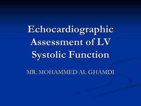 Echocardiographic Assessment of LV Systolic Function MR. MOHAMMED AL GHAMDI MR. MOHAMMED AL GHAMDI.
