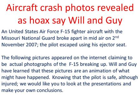 Aircraft crash photos revealed as hoax say Will and Guy An United States Air Force F-15 fighter aircraft with the Missouri National Guard broke apart.