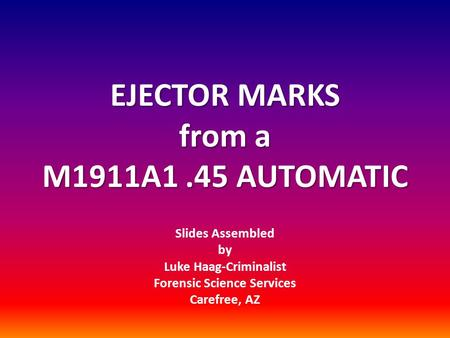 EJECTOR MARKS from a M1911A1.45 AUTOMATIC Slides Assembled by Luke Haag-Criminalist Forensic Science Services Carefree, AZ.