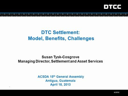 "© DTCC "" DTC Settlement: Model, Benefits, Challenges Susan Tysk-Cosgrove Managing Director, Settlement and Asset Services ACSDA 15 th General Assembly."