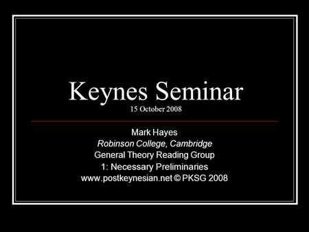 Keynes Seminar 15 October 2008 Mark Hayes Robinson College, Cambridge General Theory Reading Group 1: Necessary Preliminaries www.postkeynesian.net © PKSG.