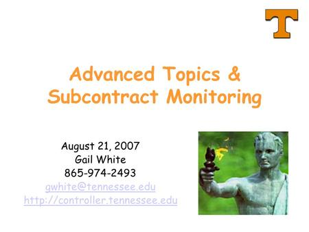 Advanced Topics & Subcontract Monitoring August 21, 2007 Gail White 865-974-2493