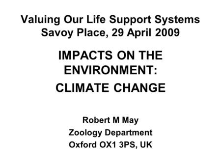 Valuing Our Life Support Systems Savoy Place, 29 April 2009 IMPACTS ON THE ENVIRONMENT: CLIMATE CHANGE Robert M May Zoology Department Oxford OX1 3PS,
