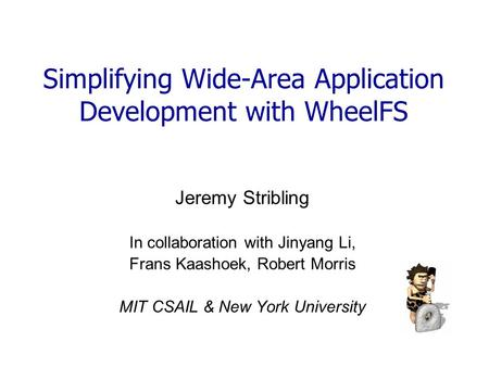 Simplifying Wide-Area Application Development with WheelFS Jeremy Stribling In collaboration with Jinyang Li, Frans Kaashoek, Robert Morris MIT CSAIL &