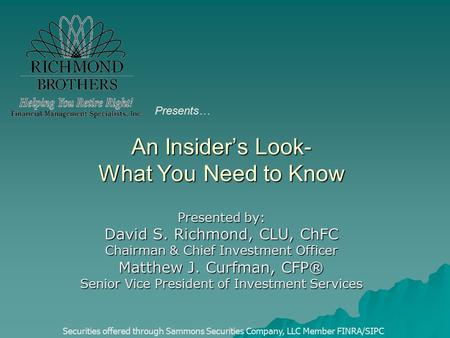 An Insider's Look- What You Need to Know Presented by: David S. Richmond, CLU, ChFC Chairman & Chief Investment Officer Matthew J. Curfman, CFP® Senior.