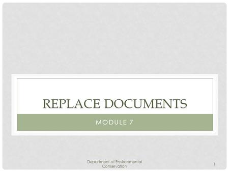 Department of Environmental Conservation 1 REPLACE DOCUMENTS MODULE 7.