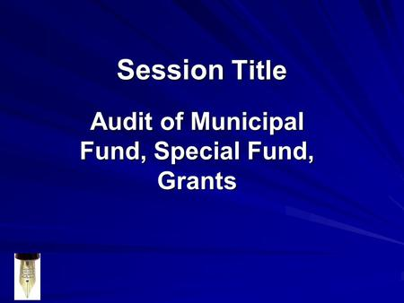 Session Title Audit of Municipal Fund, Special Fund, Grants.