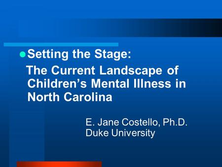 Setting the Stage: The Current Landscape of Children's Mental Illness in North Carolina E. Jane Costello, Ph.D. Duke University.