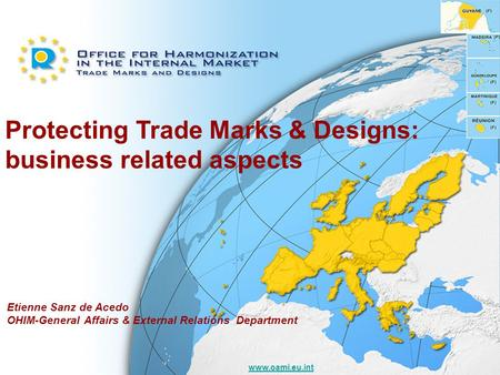 Www.oami.eu.int Protecting Trade Marks & Designs: business related aspects Etienne Sanz de Acedo OHIM-General Affairs & External Relations Department.