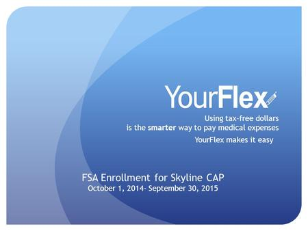 Using tax-free dollars is the smarter way to pay medical expenses YourFlex makes it easy FSA Enrollment for Skyline CAP October 1, 2014- September 30,