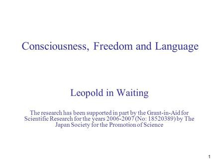 1 Consciousness, Freedom and Language Leopold in Waiting The research has been supported in part by the Grant-in-Aid for Scientific Research for the years.