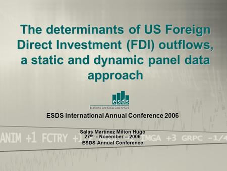 ESDS International Annual Conference 2006 Salas Martínez Milton Hugo 27th - November – 2006 The determinants of US Foreign Direct Investment (FDI) outflows,