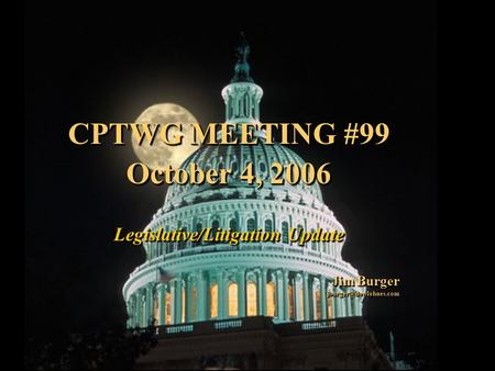 1 CPTWG MEETING #99 October 4, 2006 Legislative/Litigation Update Jim Burger CPTWG MEETING #99 October 4, 2006 Legislative/Litigation.