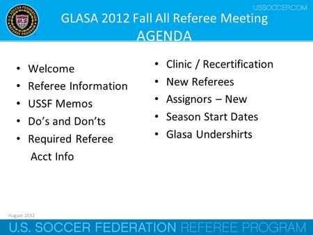August 2012 1 GLASA 2012 Fall All Referee Meeting AGENDA Welcome Referee Information USSF Memos Do's and Don'ts Required Referee Acct Info Clinic / Recertification.