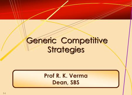 5-1 Generic Competitive Strategies Generic Competitive Strategies Prof R. K. Verma Dean, SBS.