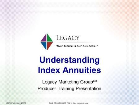 LMG2054F0506_R0207 FOR BROKER USE ONLY. Not for public use. 1 Understanding Index Annuities Legacy Marketing Group SM Producer Training Presentation.