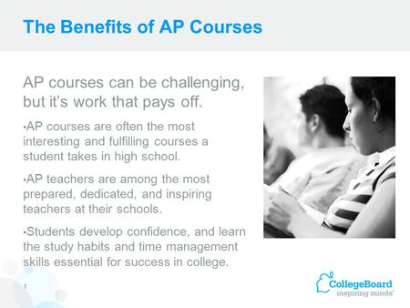The Benefits of AP Courses AP courses can be challenging, but it's work that pays off. AP courses are often the most interesting and fulfilling courses.