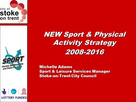 NEW Sport & Physical Activity Strategy 2008-2016 Michelle Adams Sport & Leisure Services Manager Stoke-on-Trent City Council.