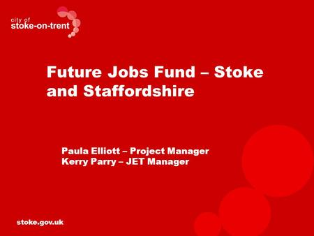 Stoke.gov.uk Future Jobs Fund – Stoke and Staffordshire Paula Elliott – Project Manager Kerry Parry – JET Manager.