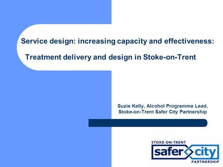 Service design: increasing capacity and effectiveness: Treatment delivery and design in Stoke-on-Trent Suzie Kelly, Alcohol Programme Lead, Stoke-on-Trent.