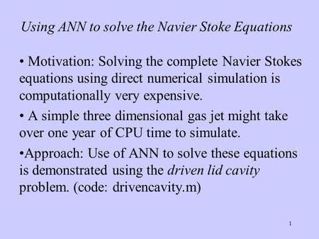 1 Using ANN to solve the Navier Stoke Equations Motivation: Solving the complete Navier Stokes equations using direct numerical simulation is computationally.
