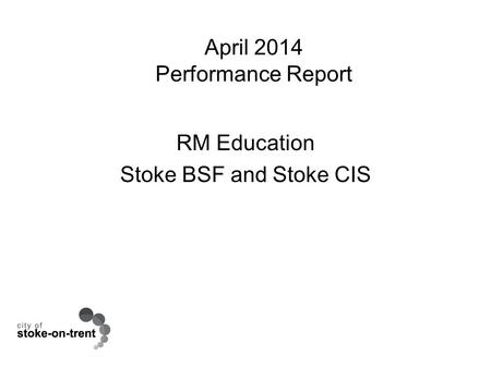April 2014 Performance Report RM Education Stoke BSF and Stoke CIS.