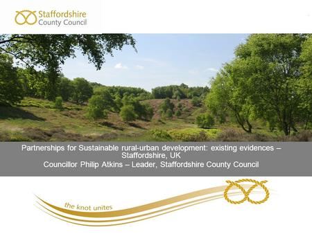. Partnerships for Sustainable rural-urban development: existing evidences – Staffordshire, UK Councillor Philip Atkins – Leader, Staffordshire County.